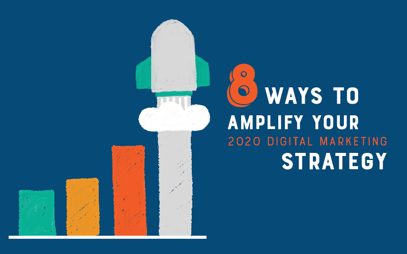 8 Ways to Amplify Your 2020 Digital Marketing Strategy